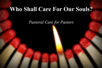 Who Shall Care For Our Souls? - Pastoral Care for Pastors - 4 Part Series